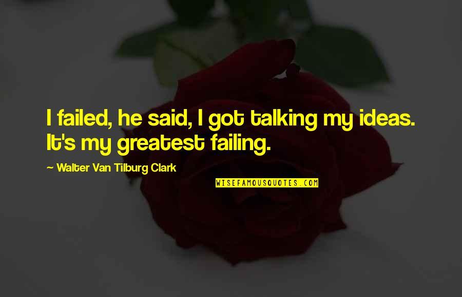 Tilburg Quotes By Walter Van Tilburg Clark: I failed, he said, I got talking my