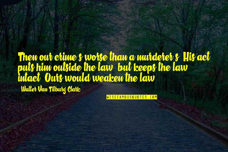 Tilburg Quotes By Walter Van Tilburg Clark: Then our crime's worse than a murderer's. His