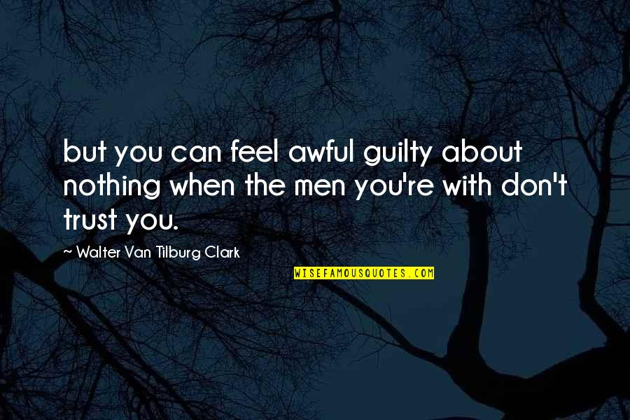 Tilburg Quotes By Walter Van Tilburg Clark: but you can feel awful guilty about nothing