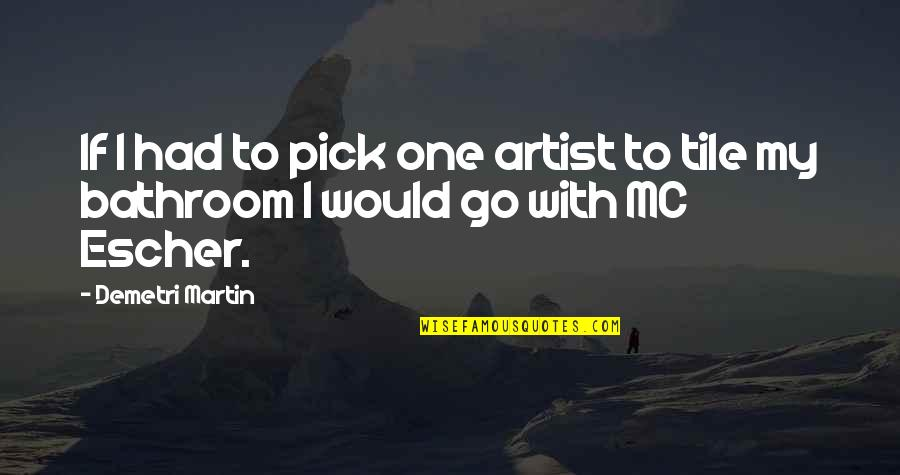 Tiles Quotes By Demetri Martin: If I had to pick one artist to