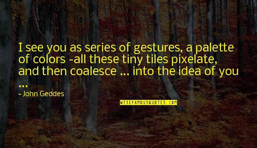 Tiles Quotes By John Geddes: I see you as series of gestures, a