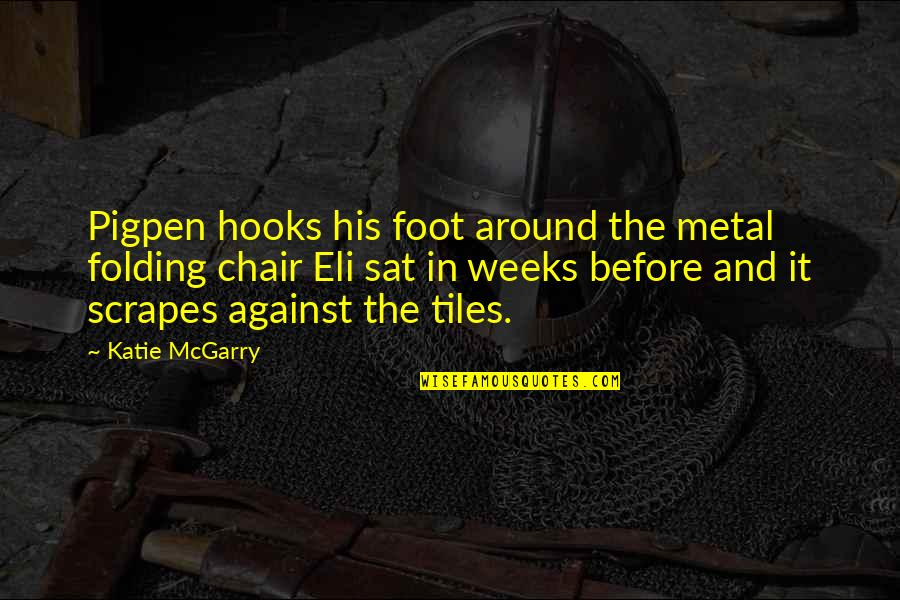 Tiles Quotes By Katie McGarry: Pigpen hooks his foot around the metal folding