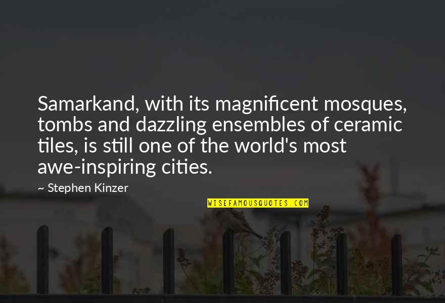 Tiles Quotes By Stephen Kinzer: Samarkand, with its magnificent mosques, tombs and dazzling