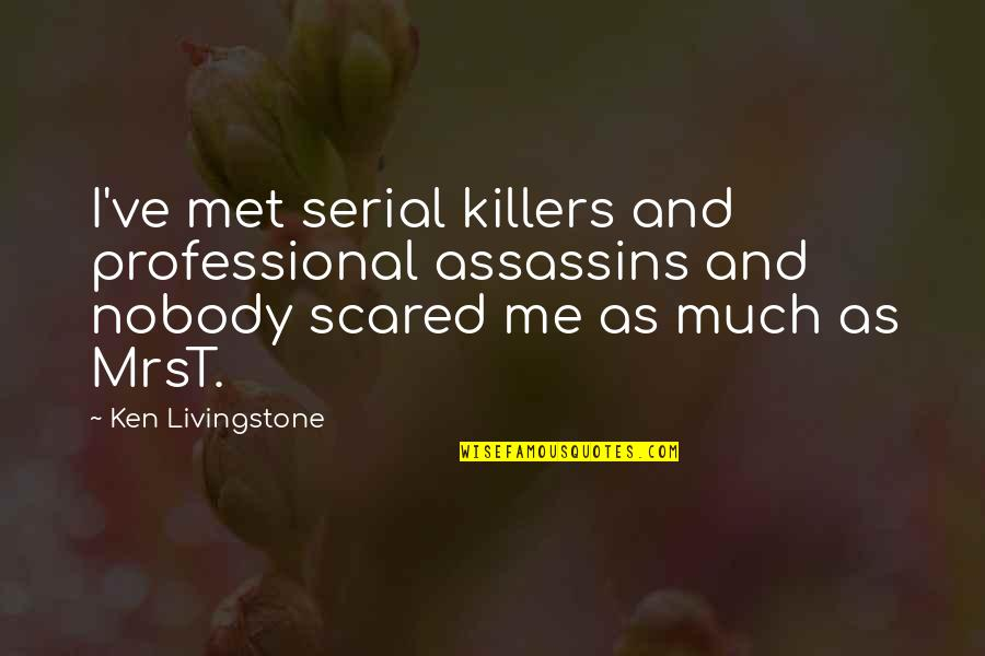 Till I Met You Quotes By Ken Livingstone: I've met serial killers and professional assassins and