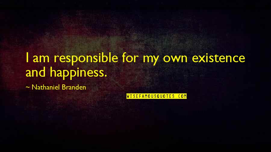 Till We Have Faces Character Quotes By Nathaniel Branden: I am responsible for my own existence and