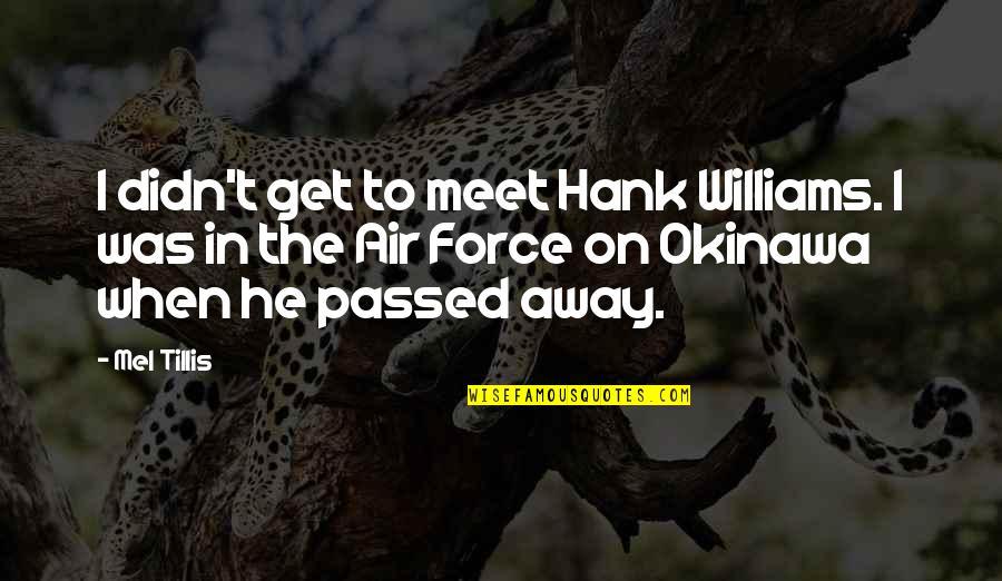 Tillis Quotes By Mel Tillis: I didn't get to meet Hank Williams. I
