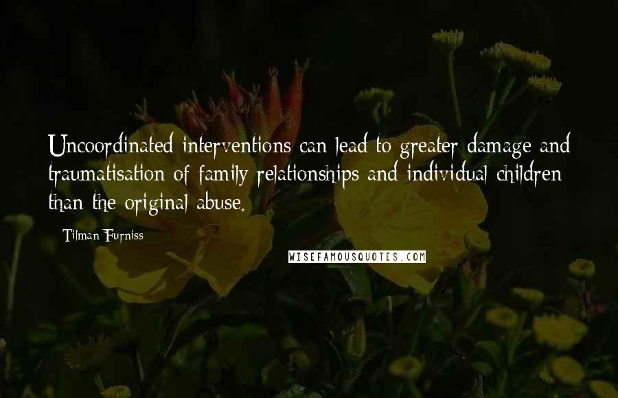 Tilman Furniss quotes: Uncoordinated interventions can lead to greater damage and traumatisation of family relationships and individual children than the original abuse.