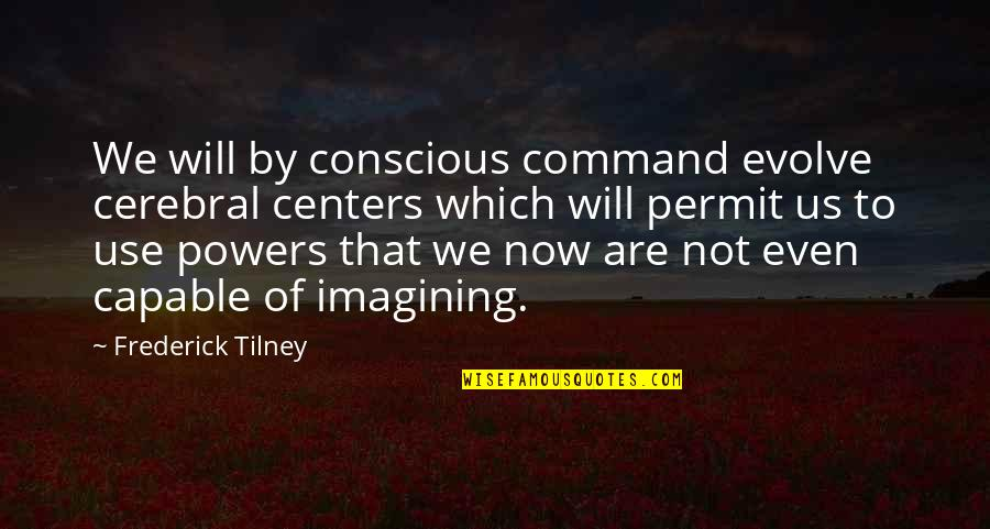 Tilney Quotes By Frederick Tilney: We will by conscious command evolve cerebral centers