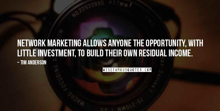 Tim Anderson quotes: Network Marketing allows anyone the opportunity, with little investment, to build their own residual income.