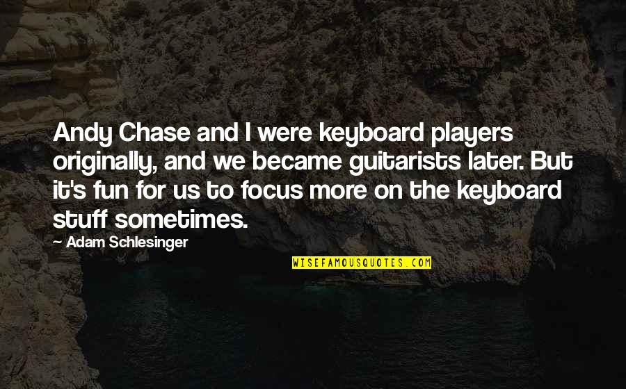 Tim Bisley Quotes By Adam Schlesinger: Andy Chase and I were keyboard players originally,