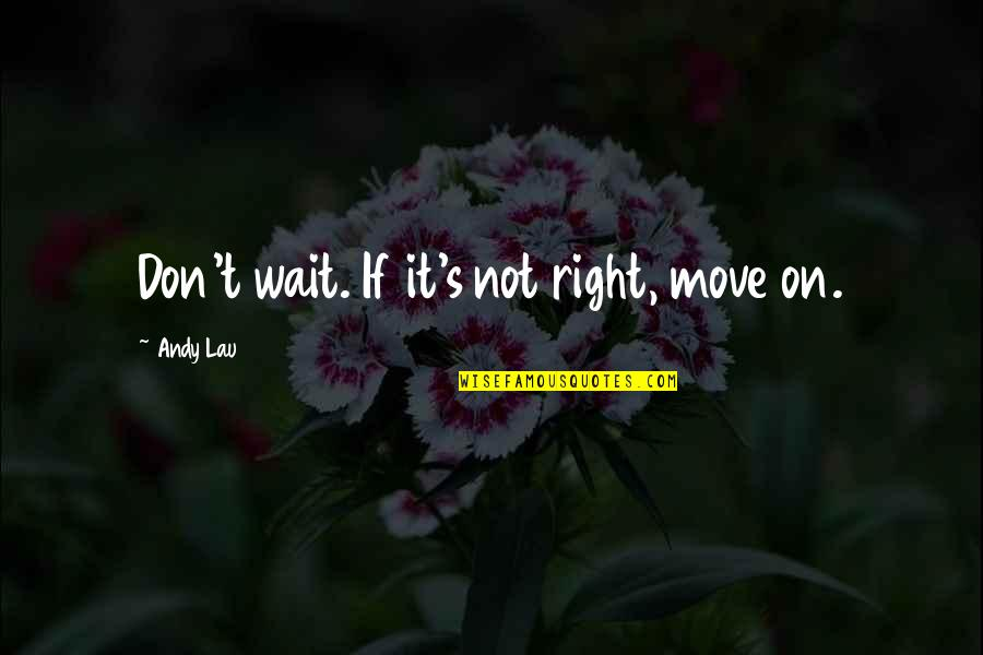 Tim Bisley Quotes By Andy Lau: Don't wait. If it's not right, move on.