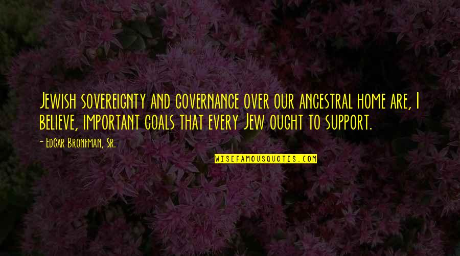 Tim Bisley Quotes By Edgar Bronfman, Sr.: Jewish sovereignty and governance over our ancestral home