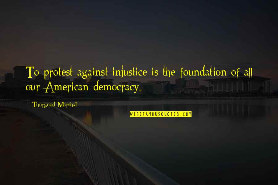 Tim Bisley Quotes By Thurgood Marshall: To protest against injustice is the foundation of