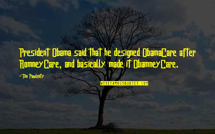 Tim Bisley Quotes By Tim Pawlenty: President Obama said that he designed ObamaCare after