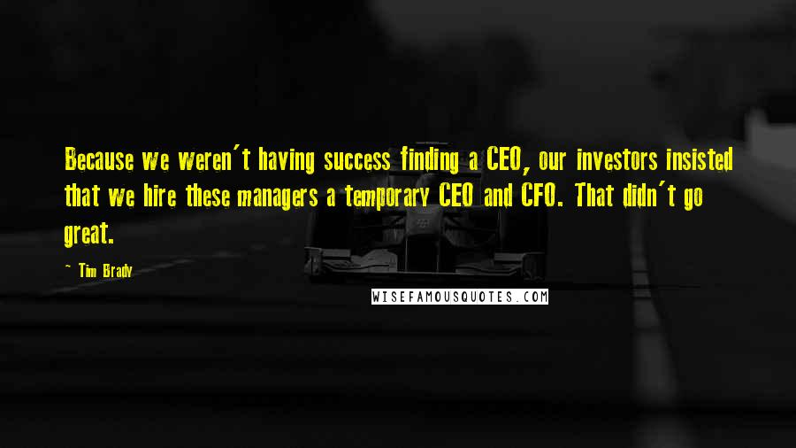Tim Brady quotes: Because we weren't having success finding a CEO, our investors insisted that we hire these managers a temporary CEO and CFO. That didn't go great.
