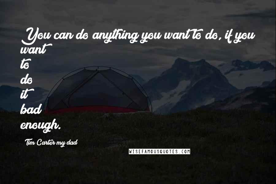 Tim Carter My Dad quotes: You can do anything you want to do, if you want to do it bad enough.