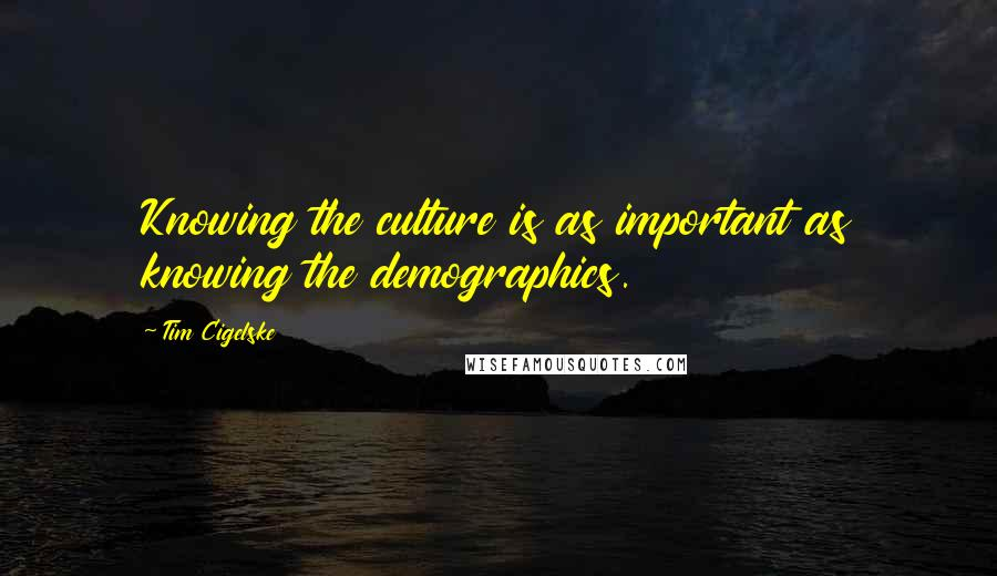 Tim Cigelske quotes: Knowing the culture is as important as knowing the demographics.