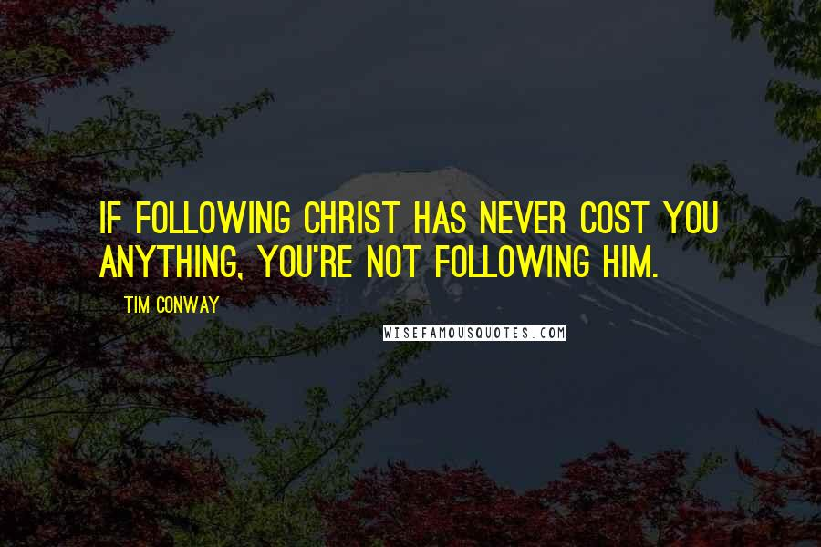 Tim Conway quotes: If following Christ has never cost you anything, you're not following Him.