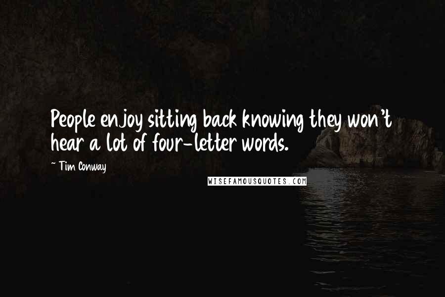 Tim Conway quotes: People enjoy sitting back knowing they won't hear a lot of four-letter words.