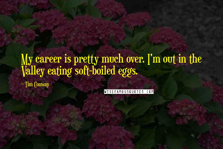 Tim Conway quotes: My career is pretty much over. I'm out in the Valley eating soft-boiled eggs.
