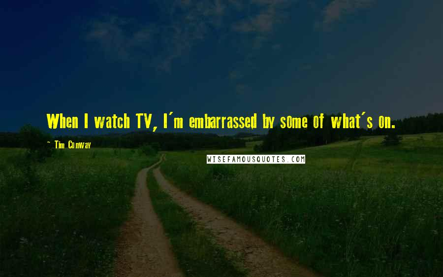 Tim Conway quotes: When I watch TV, I'm embarrassed by some of what's on.