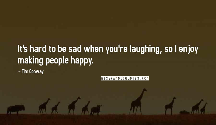Tim Conway quotes: It's hard to be sad when you're laughing, so I enjoy making people happy.