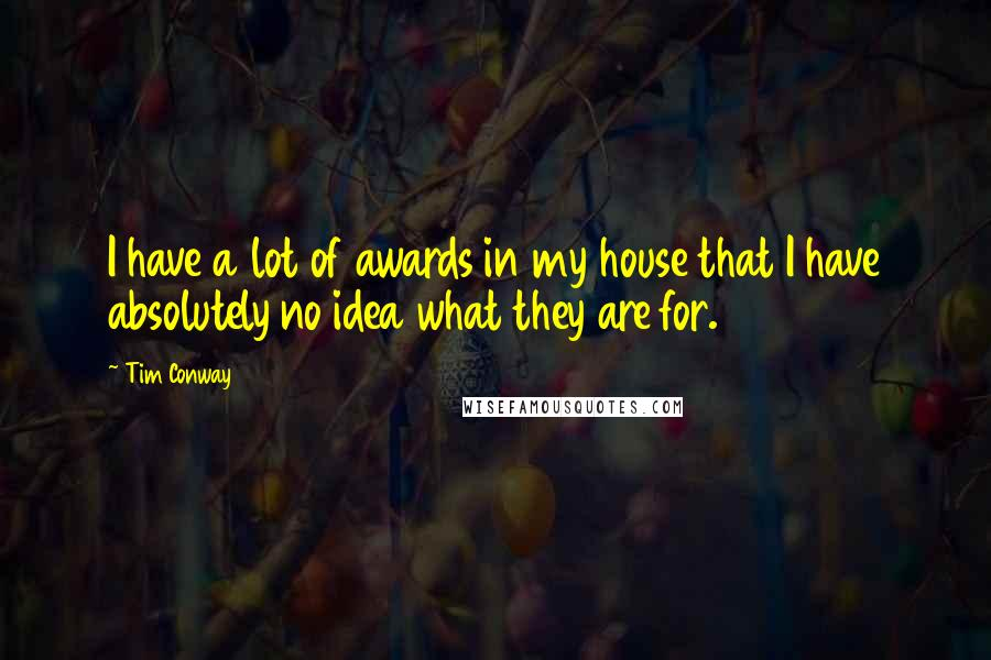 Tim Conway quotes: I have a lot of awards in my house that I have absolutely no idea what they are for.