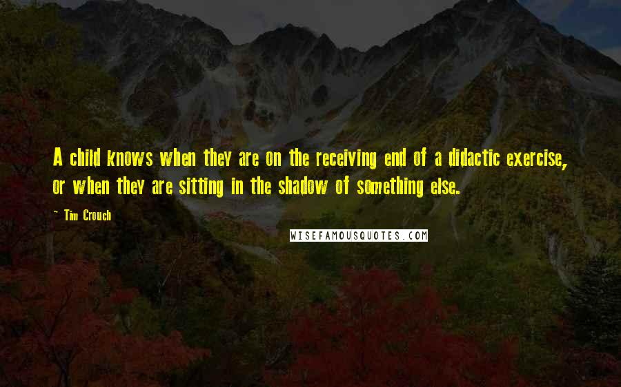 Tim Crouch quotes: A child knows when they are on the receiving end of a didactic exercise, or when they are sitting in the shadow of something else.