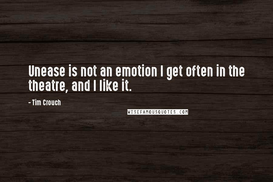 Tim Crouch quotes: Unease is not an emotion I get often in the theatre, and I like it.