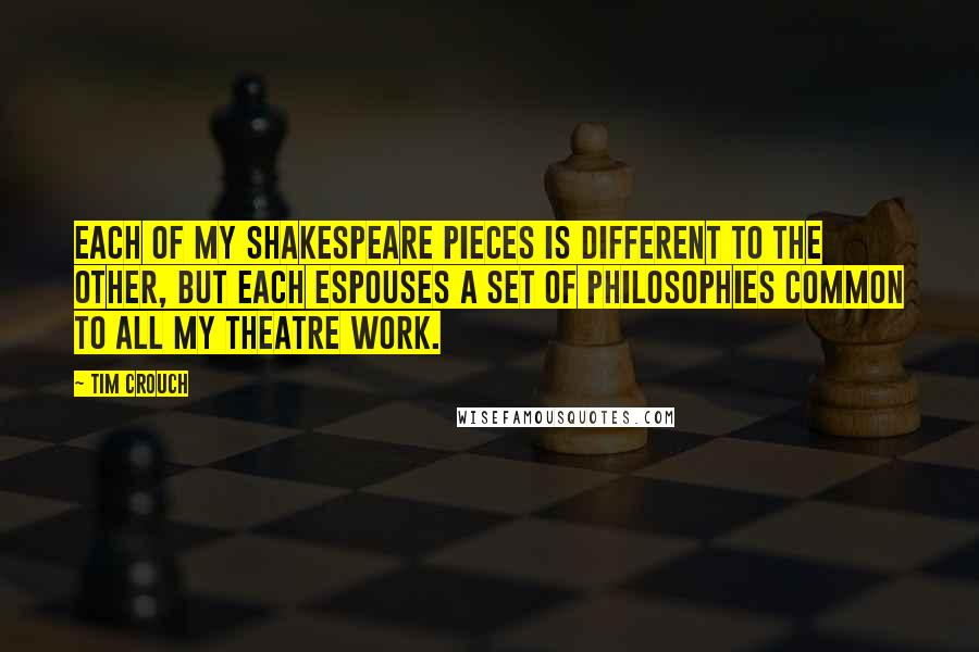 Tim Crouch quotes: Each of my Shakespeare pieces is different to the other, but each espouses a set of philosophies common to all my theatre work.