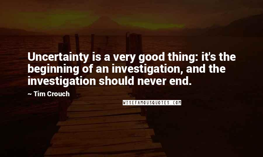 Tim Crouch quotes: Uncertainty is a very good thing: it's the beginning of an investigation, and the investigation should never end.