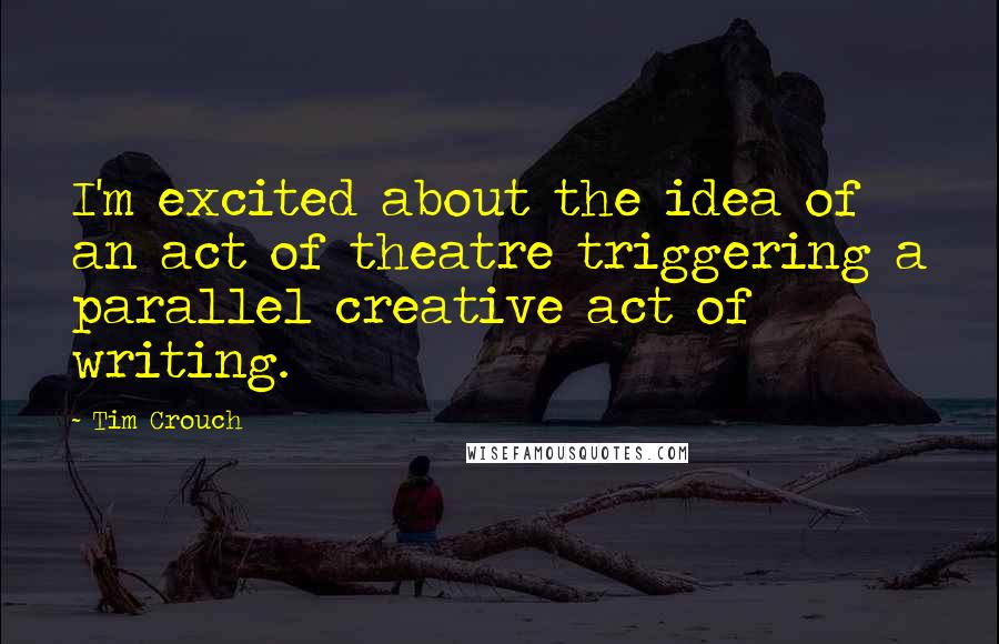 Tim Crouch quotes: I'm excited about the idea of an act of theatre triggering a parallel creative act of writing.