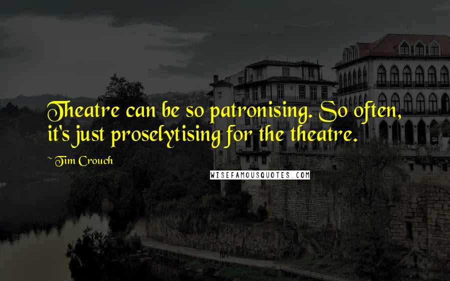 Tim Crouch quotes: Theatre can be so patronising. So often, it's just proselytising for the theatre.