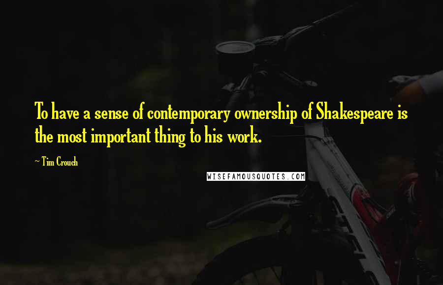 Tim Crouch quotes: To have a sense of contemporary ownership of Shakespeare is the most important thing to his work.