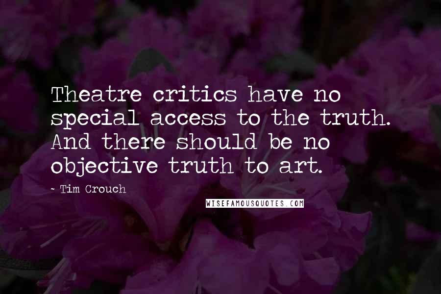Tim Crouch quotes: Theatre critics have no special access to the truth. And there should be no objective truth to art.