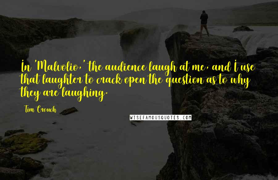Tim Crouch quotes: In 'Malvolio,' the audience laugh at me, and I use that laughter to crack open the question as to why they are laughing.