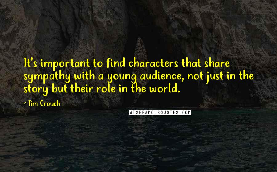 Tim Crouch quotes: It's important to find characters that share sympathy with a young audience, not just in the story but their role in the world.