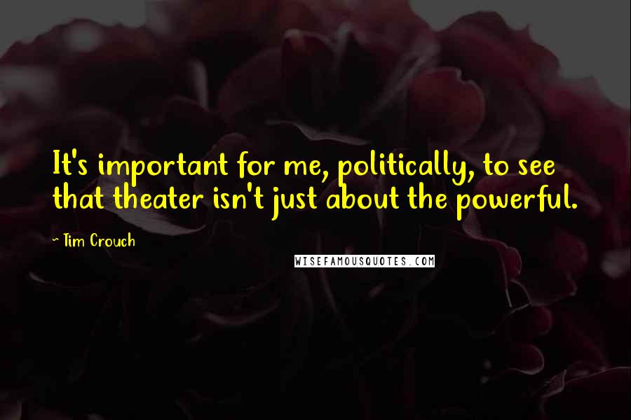 Tim Crouch quotes: It's important for me, politically, to see that theater isn't just about the powerful.