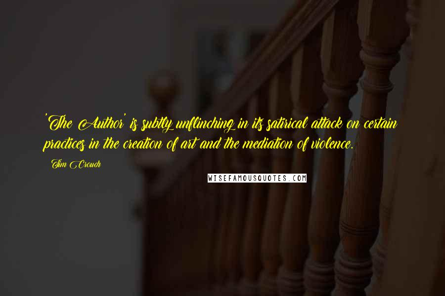 Tim Crouch quotes: 'The Author' is subtly unflinching in its satirical attack on certain practices in the creation of art and the mediation of violence.