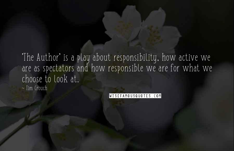 Tim Crouch quotes: 'The Author' is a play about responsibility, how active we are as spectators and how responsible we are for what we choose to look at.
