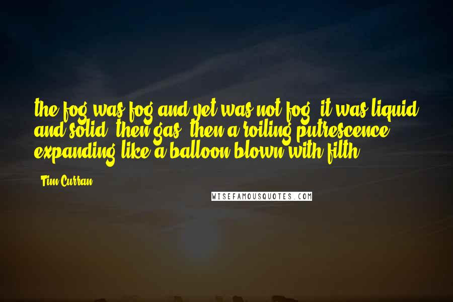Tim Curran quotes: the fog was fog and yet was not fog. it was liquid and solid, then gas, then a roiling putrescence expanding like a balloon blown with filth.