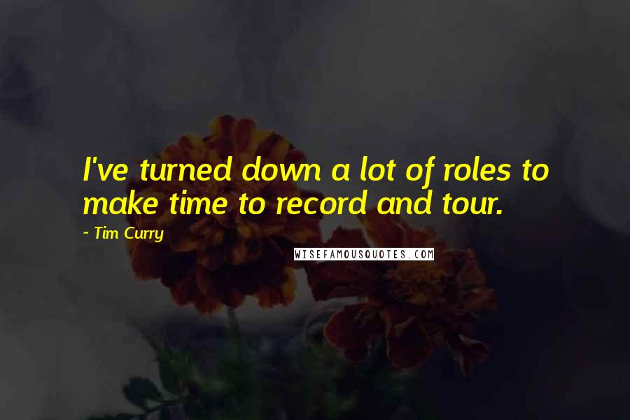 Tim Curry quotes: I've turned down a lot of roles to make time to record and tour.