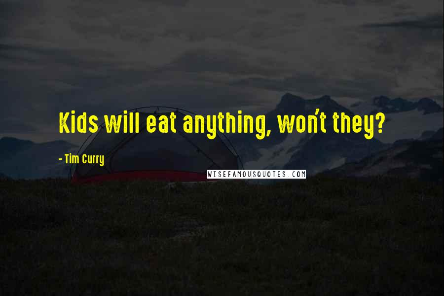 Tim Curry quotes: Kids will eat anything, won't they?
