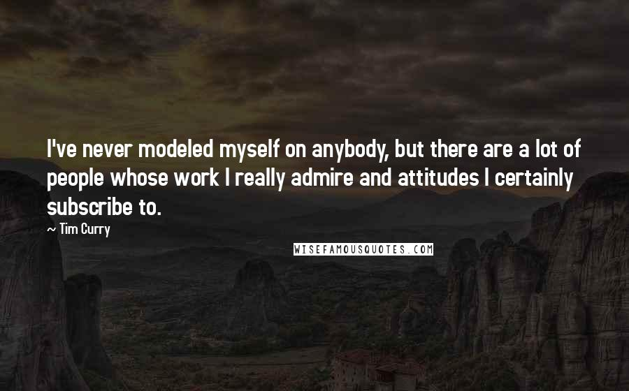 Tim Curry quotes: I've never modeled myself on anybody, but there are a lot of people whose work I really admire and attitudes I certainly subscribe to.