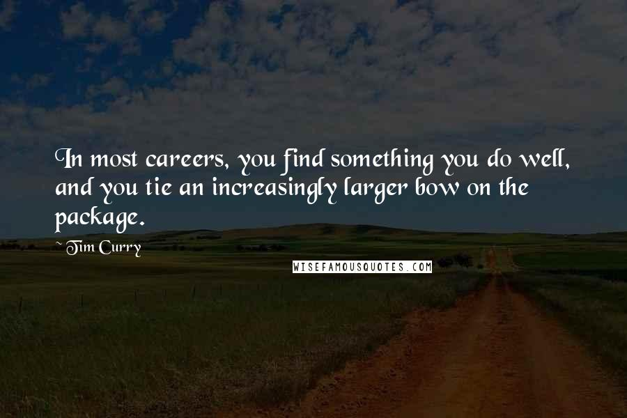 Tim Curry quotes: In most careers, you find something you do well, and you tie an increasingly larger bow on the package.