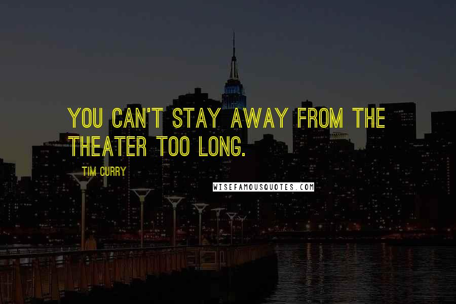 Tim Curry quotes: You can't stay away from the theater too long.