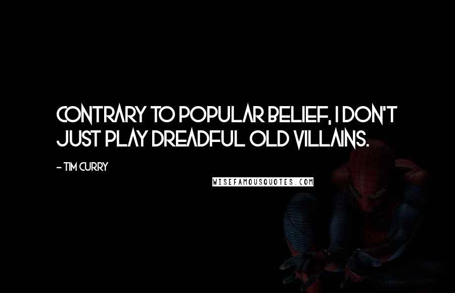 Tim Curry quotes: Contrary to popular belief, I don't just play dreadful old villains.
