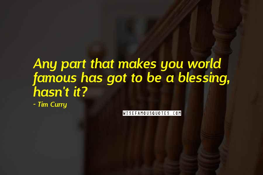 Tim Curry quotes: Any part that makes you world famous has got to be a blessing, hasn't it?