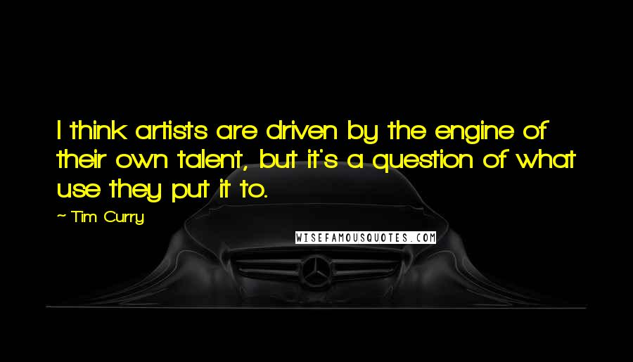 Tim Curry quotes: I think artists are driven by the engine of their own talent, but it's a question of what use they put it to.
