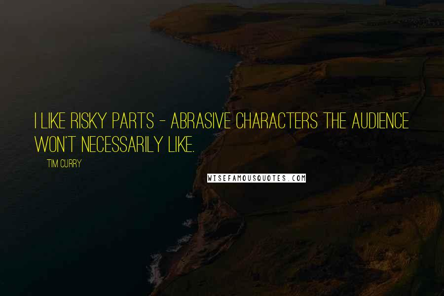 Tim Curry quotes: I like risky parts - abrasive characters the audience won't necessarily like.